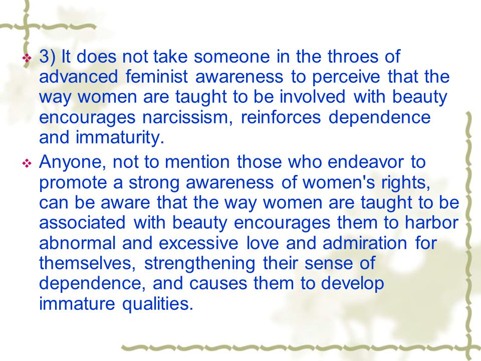 3) It does not take someone in the throes of advanced feminist awareness to perceive that the way women are taught to be involved with beauty encourages narcissism, reinforces dependence and immaturity.