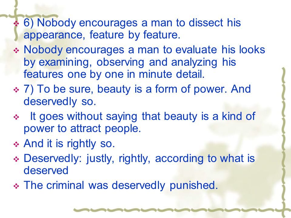 6) Nobody encourages a man to dissect his appearance, feature by feature.