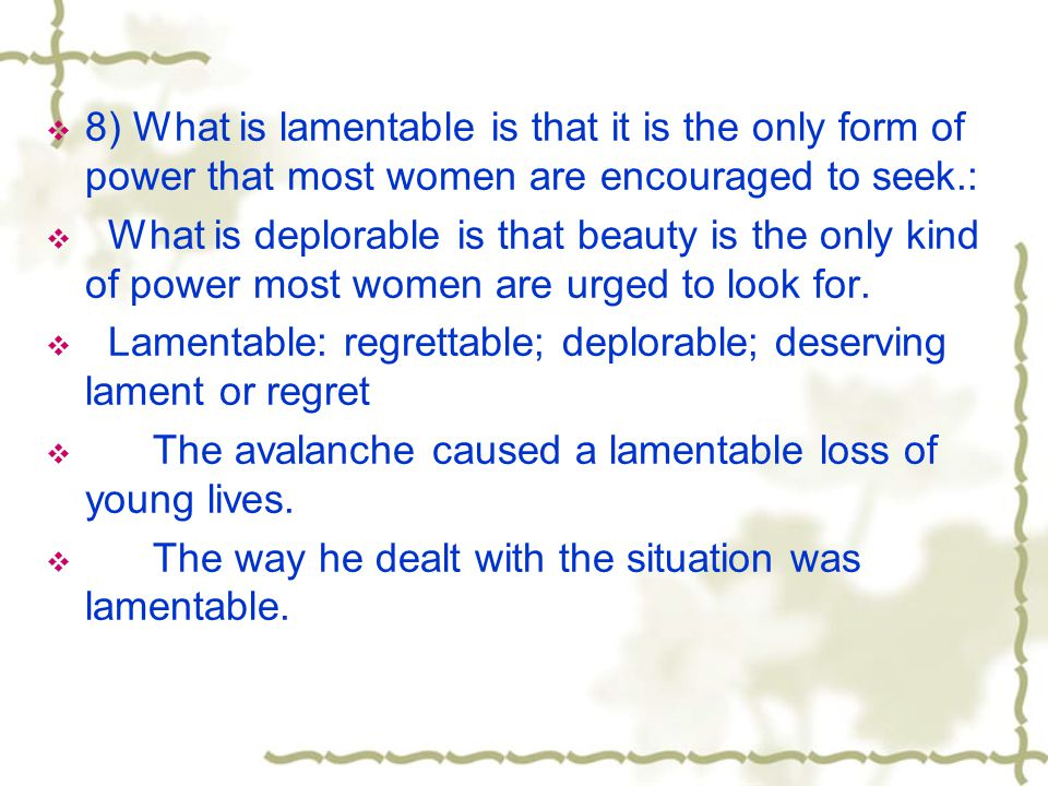 8) What is lamentable is that it is the only form of power that most women are encouraged to seek.: