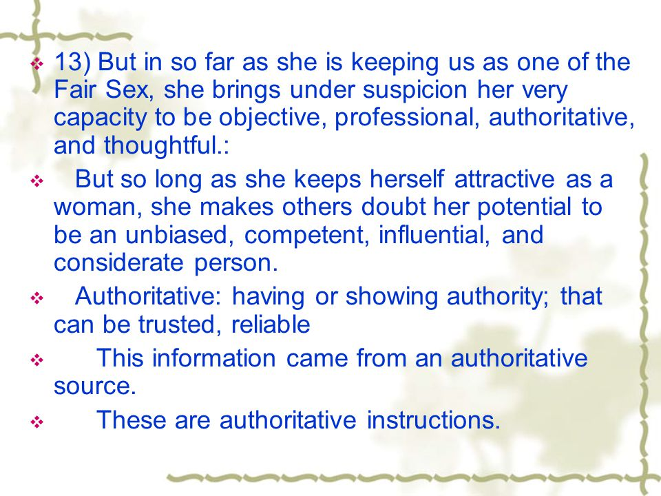 13) But in so far as she is keeping us as one of the Fair Sex, she brings under suspicion her very capacity to be objective, professional, authoritative, and thoughtful.:
