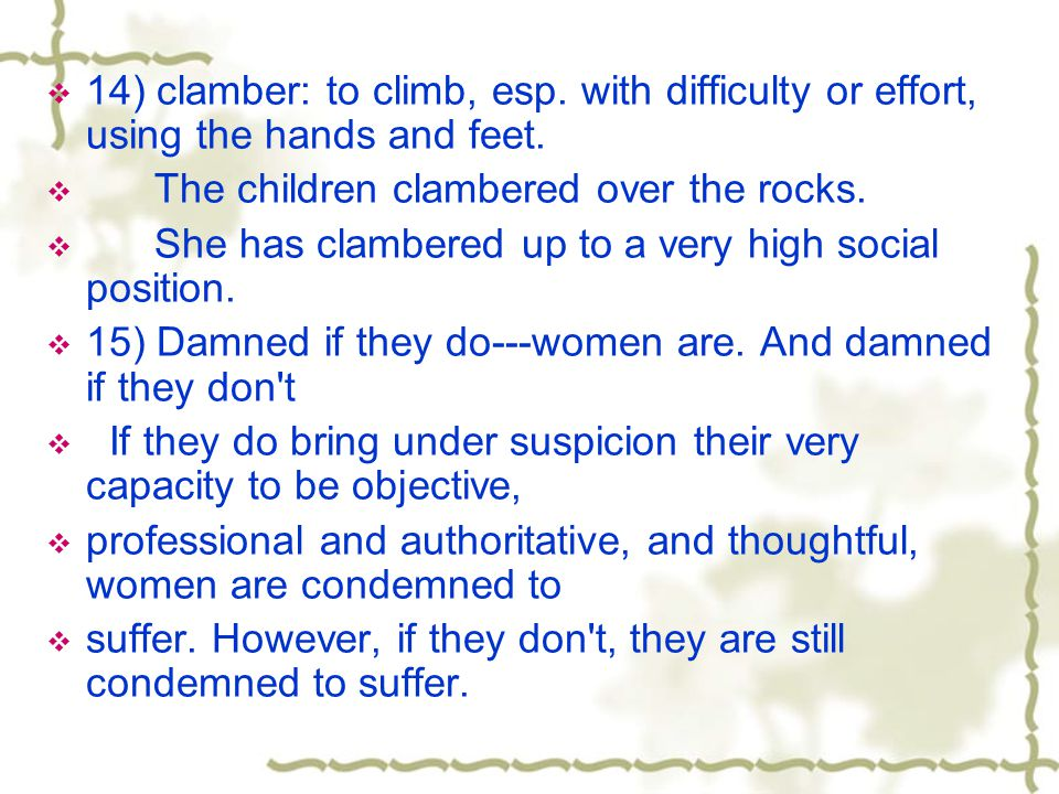 14) clamber: to climb, esp. with difficulty or effort, using the hands and feet.