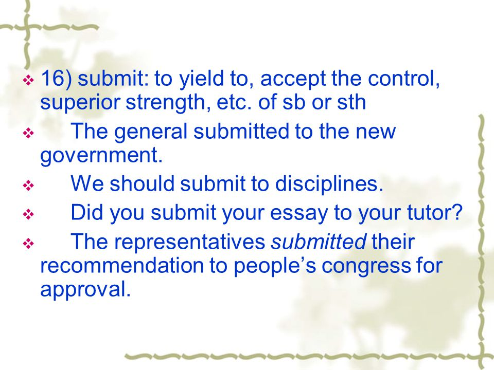 16) submit: to yield to, accept the control, superior strength, etc