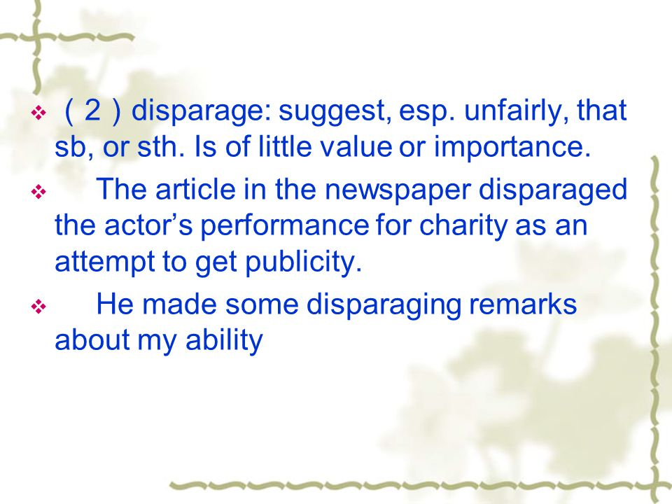 (2)disparage: suggest, esp. unfairly, that sb, or sth