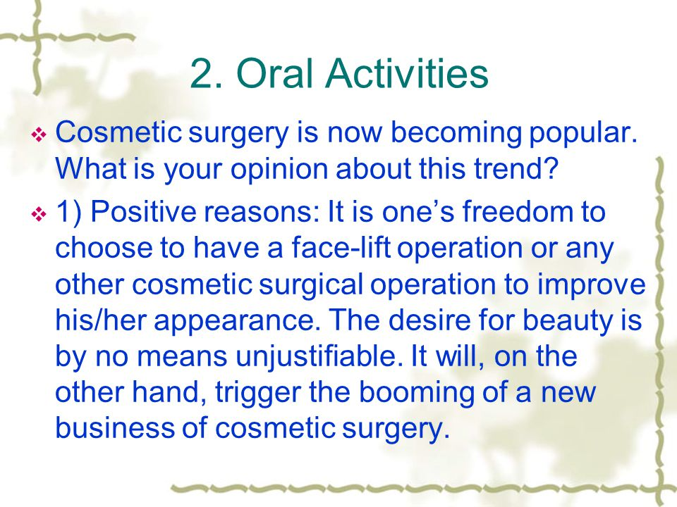 2. Oral Activities Cosmetic surgery is now becoming popular. What is your opinion about this trend