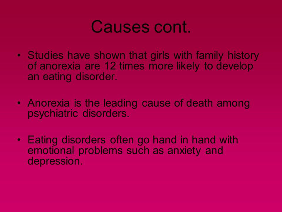 Causes cont. Studies have shown that girls with family history of anorexia are 12 times more likely to develop an eating disorder.