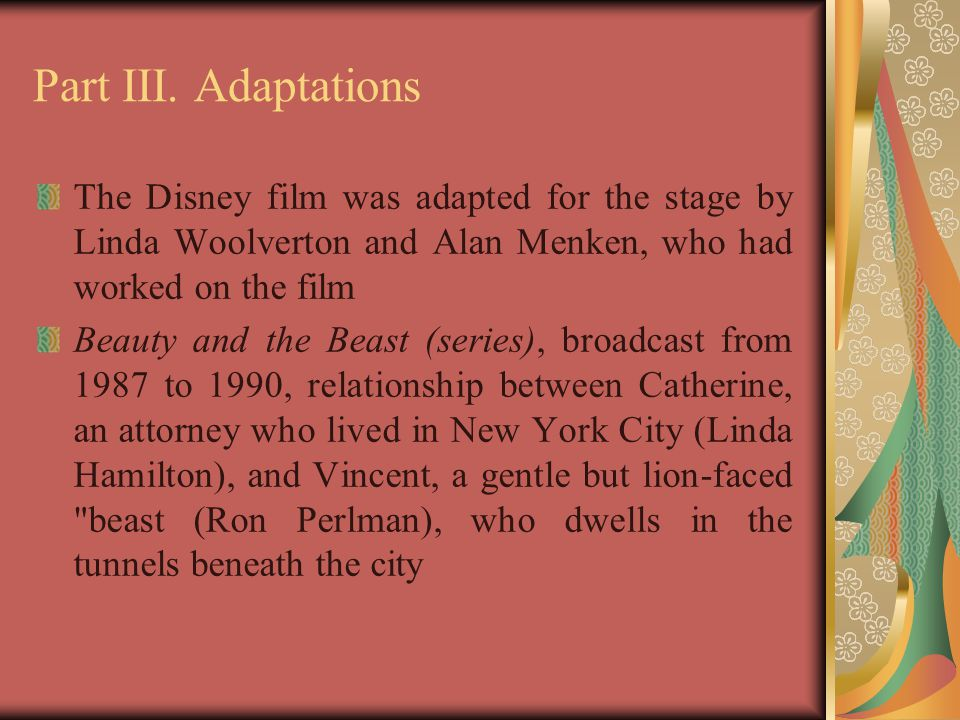 Part III. Adaptations The Disney film was adapted for the stage by Linda Woolverton and Alan Menken, who had worked on the film.