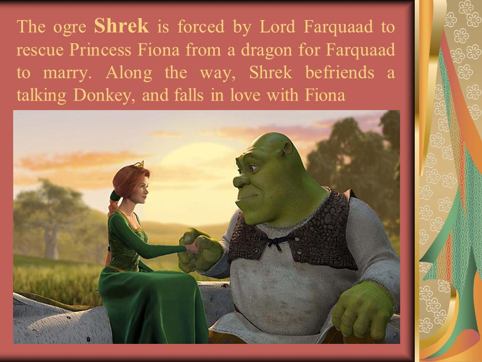 The ogre Shrek is forced by Lord Farquaad to rescue Princess Fiona from a dragon for Farquaad to marry.
