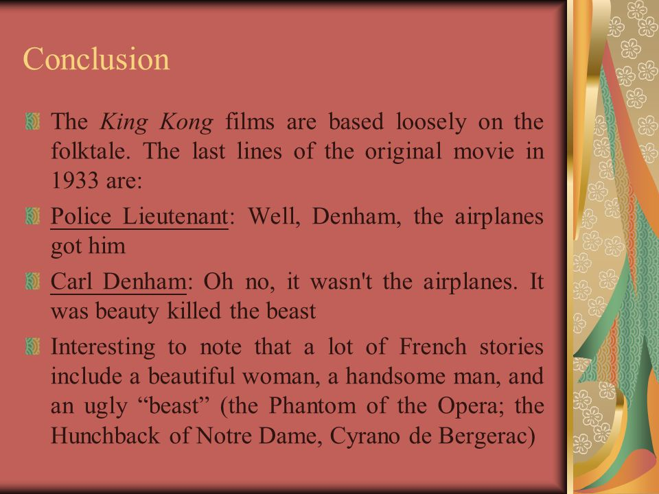 Conclusion The King Kong films are based loosely on the folktale. The last lines of the original movie in 1933 are: