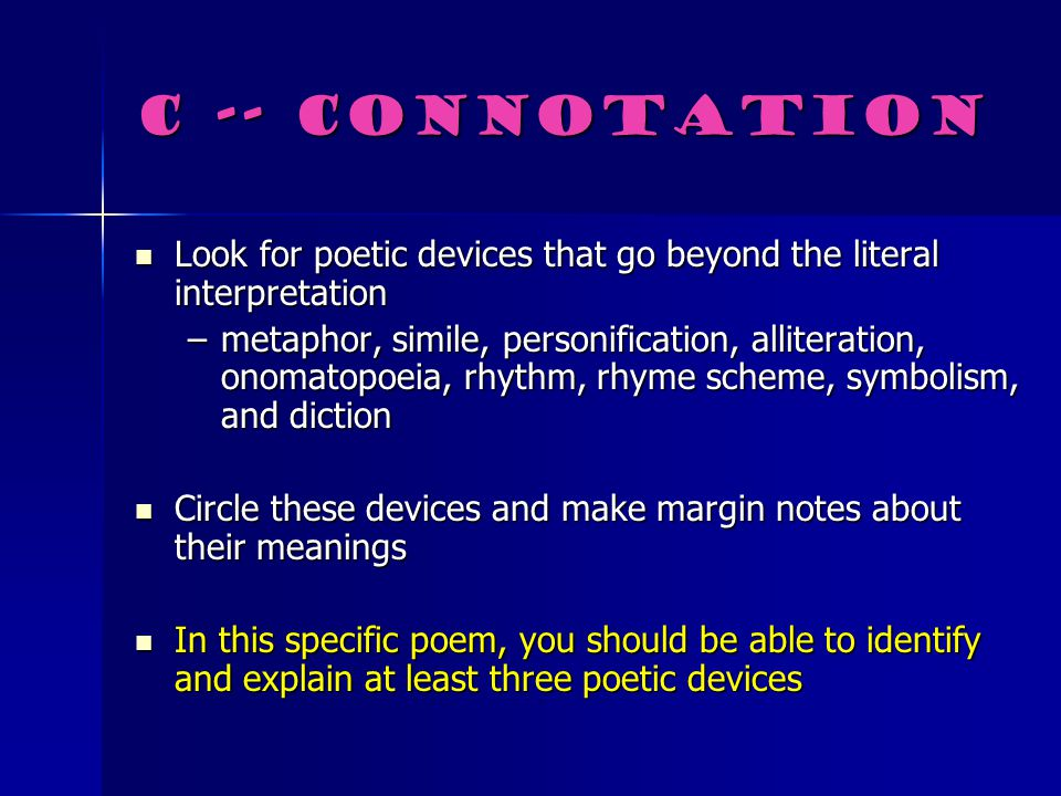 C -- Connotation Look for poetic devices that go beyond the literal interpretation.