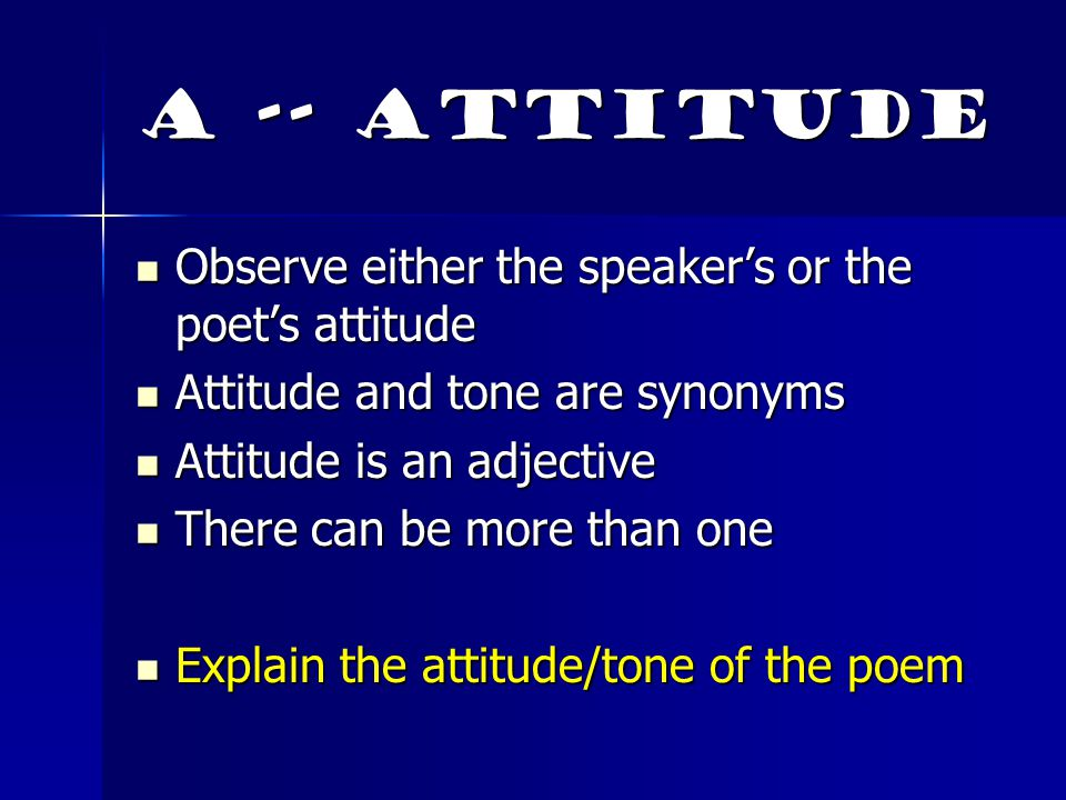 A -- Attitude Observe either the speaker's or the poet's attitude
