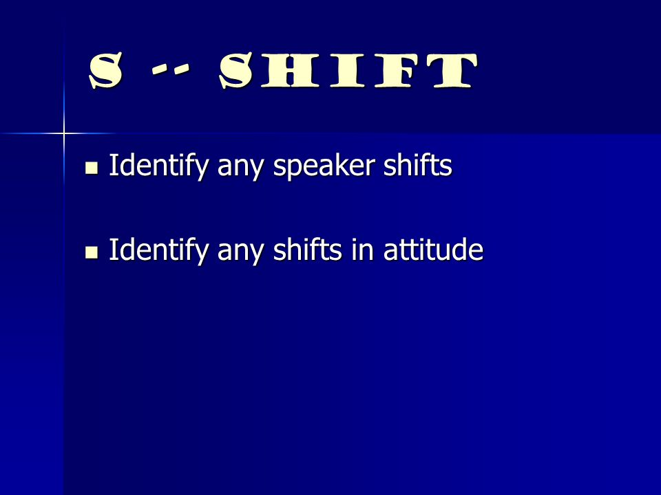 S -- Shift Identify any speaker shifts Identify any shifts in attitude