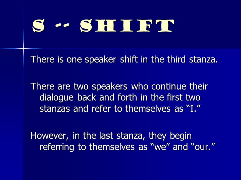 S -- Shift There is one speaker shift in the third stanza.