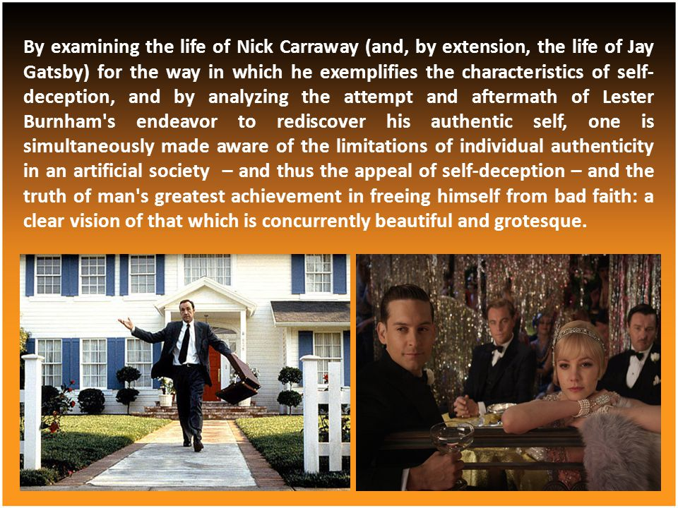 By examining the life of Nick Carraway (and, by extension, the life of Jay Gatsby) for the way in which he exemplifies the characteristics of self-deception, and by analyzing the attempt and aftermath of Lester Burnham s endeavor to rediscover his authentic self, one is simultaneously made aware of the limitations of individual authenticity in an artificial society – and thus the appeal of self-deception – and the truth of man s greatest achievement in freeing himself from bad faith: a clear vision of that which is concurrently beautiful and grotesque.