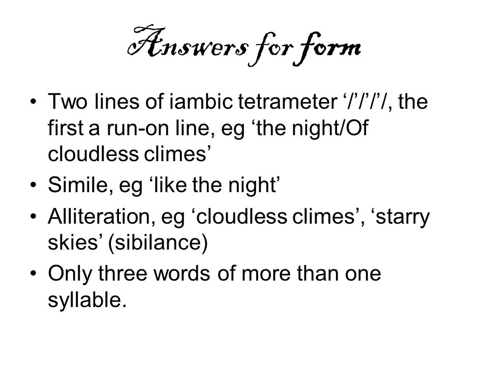 Answers for form Two lines of iambic tetrameter '/'/'/'/, the first a run-on line, eg 'the night/Of cloudless climes'