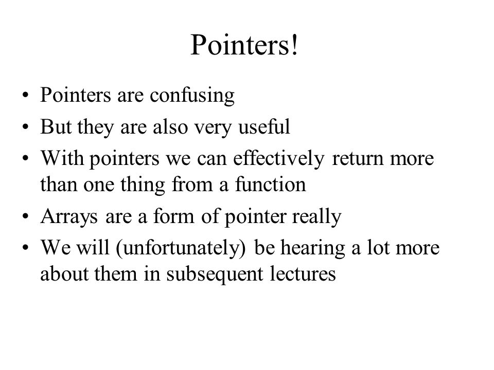 Pointers! Pointers are confusing But they are also very useful