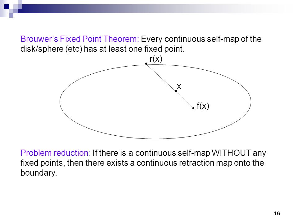 Brouwer's Fixed Point Theorem: Every continuous self-map of the disk/sphere (etc) has at least one fixed point.