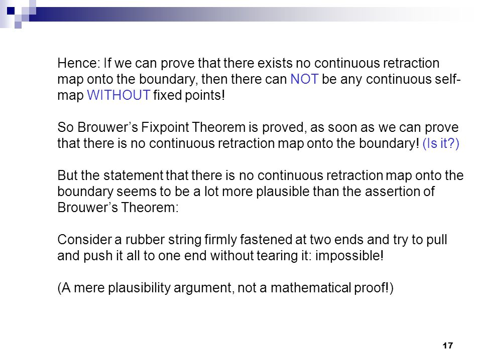 Hence: If we can prove that there exists no continuous retraction map onto the boundary, then there can NOT be any continuous self-map WITHOUT fixed points!
