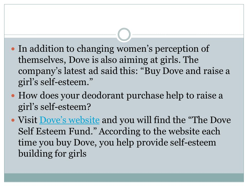 In addition to changing women's perception of themselves, Dove is also aiming at girls. The company's latest ad said this: Buy Dove and raise a girl's self-esteem.
