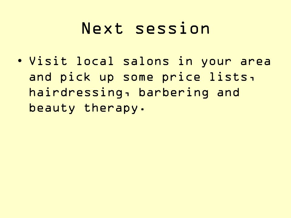 Next session Visit local salons in your area and pick up some price lists, hairdressing, barbering and beauty therapy.