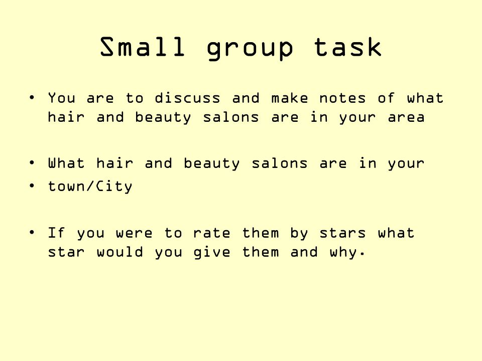 Small group task You are to discuss and make notes of what hair and beauty salons are in your area.