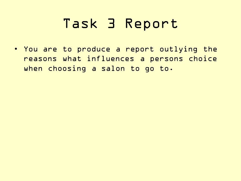 Task 3 Report You are to produce a report outlying the reasons what influences a persons choice when choosing a salon to go to.