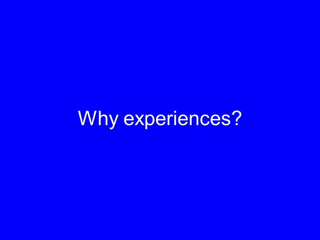 Why experiences