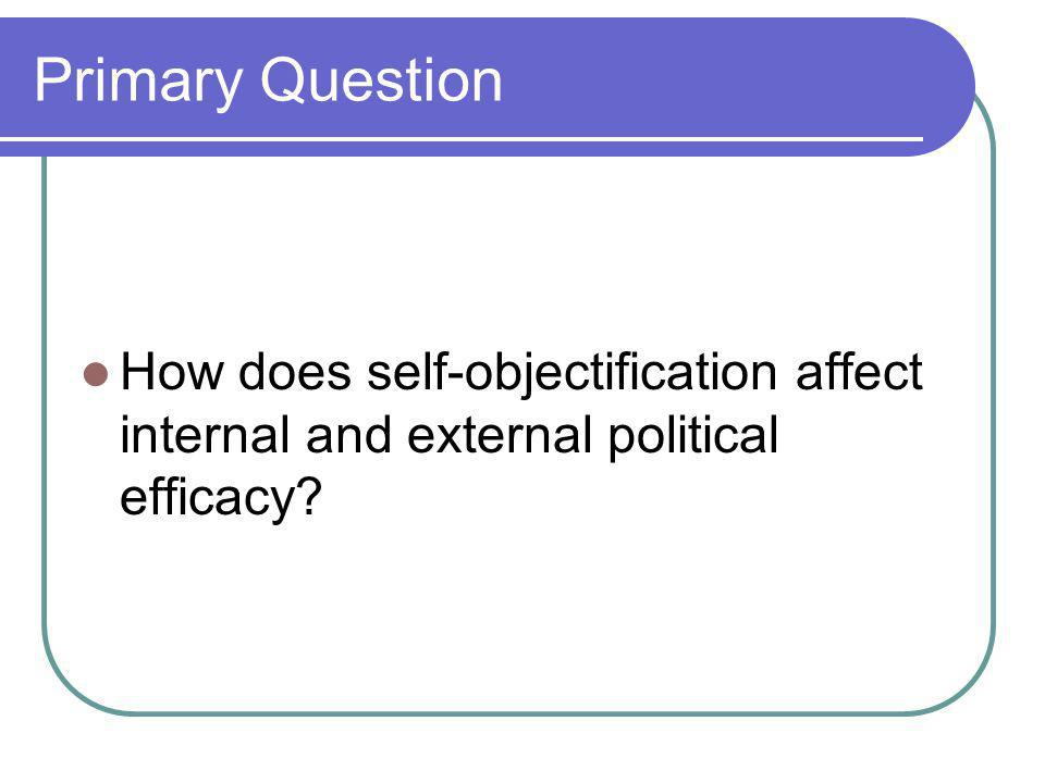 Primary Question How does self-objectification affect internal and external political efficacy