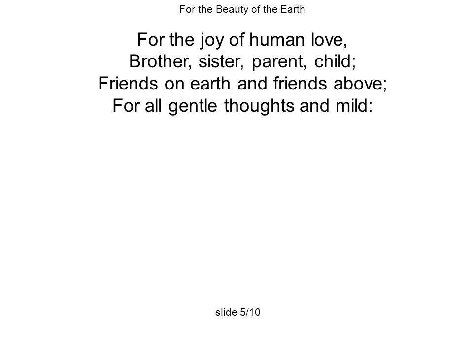 For the joy of human love, Brother, sister, parent, child;