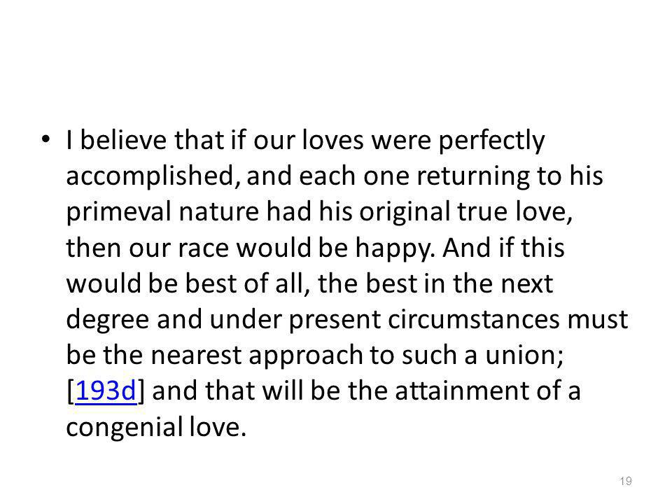 I believe that if our loves were perfectly accomplished, and each one returning to his primeval nature had his original true love, then our race would be happy.