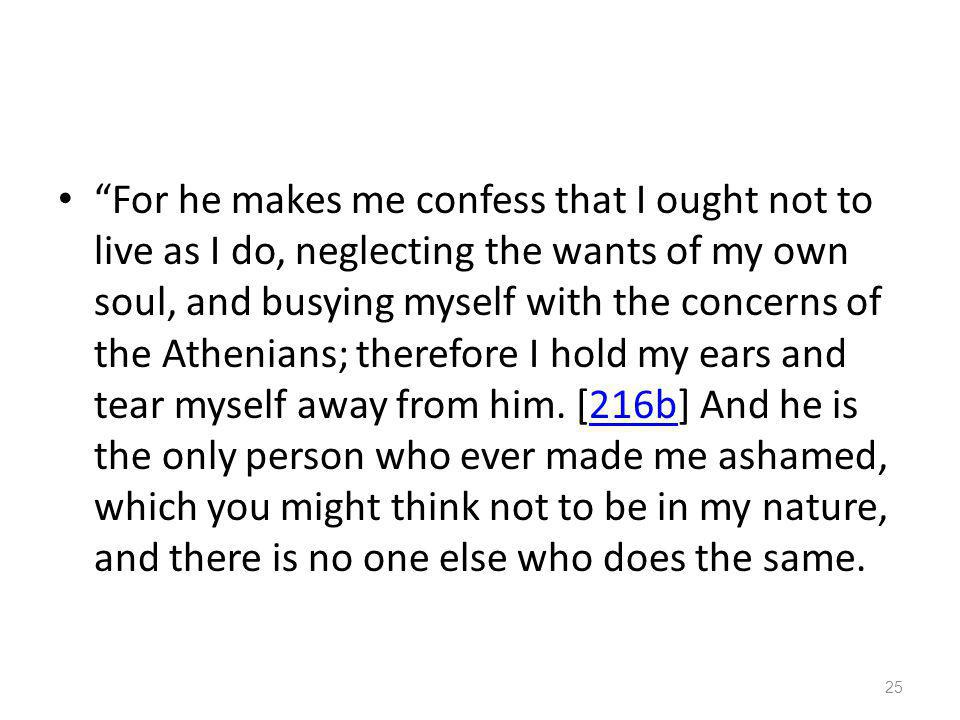 For he makes me confess that I ought not to live as I do, neglecting the wants of my own soul, and busying myself with the concerns of the Athenians; therefore I hold my ears and tear myself away from him.