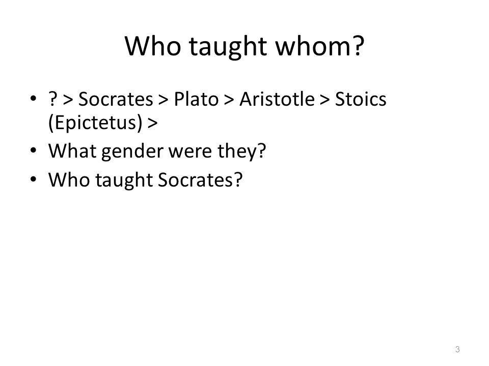 Who taught whom. > Socrates > Plato > Aristotle > Stoics (Epictetus) > What gender were they.