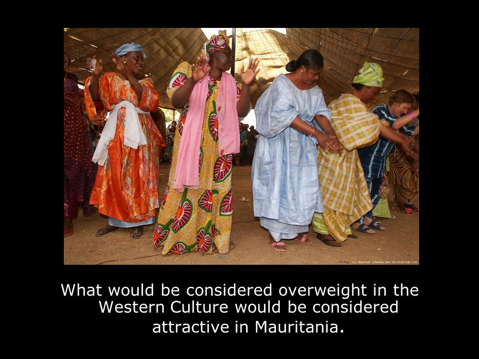 What would be considered overweight in the Western Culture would be considered attractive in Mauritania.