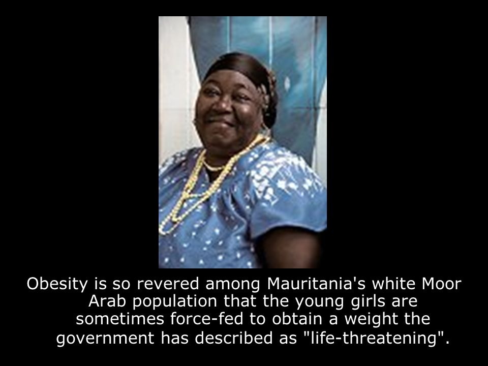 Obesity is so revered among Mauritania s white Moor Arab population that the young girls are sometimes force-fed to obtain a weight the government has described as life-threatening .