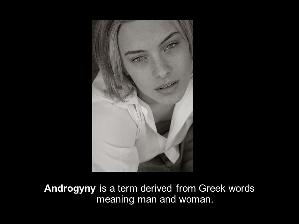 Androgyny is a term derived from Greek words meaning man and woman.