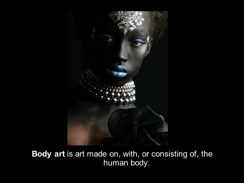 Body art is art made on, with, or consisting of, the human body.