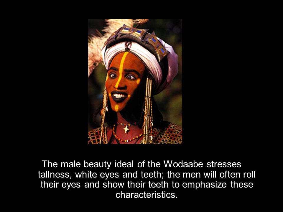 The male beauty ideal of the Wodaabe stresses tallness, white eyes and teeth; the men will often roll their eyes and show their teeth to emphasize these characteristics.