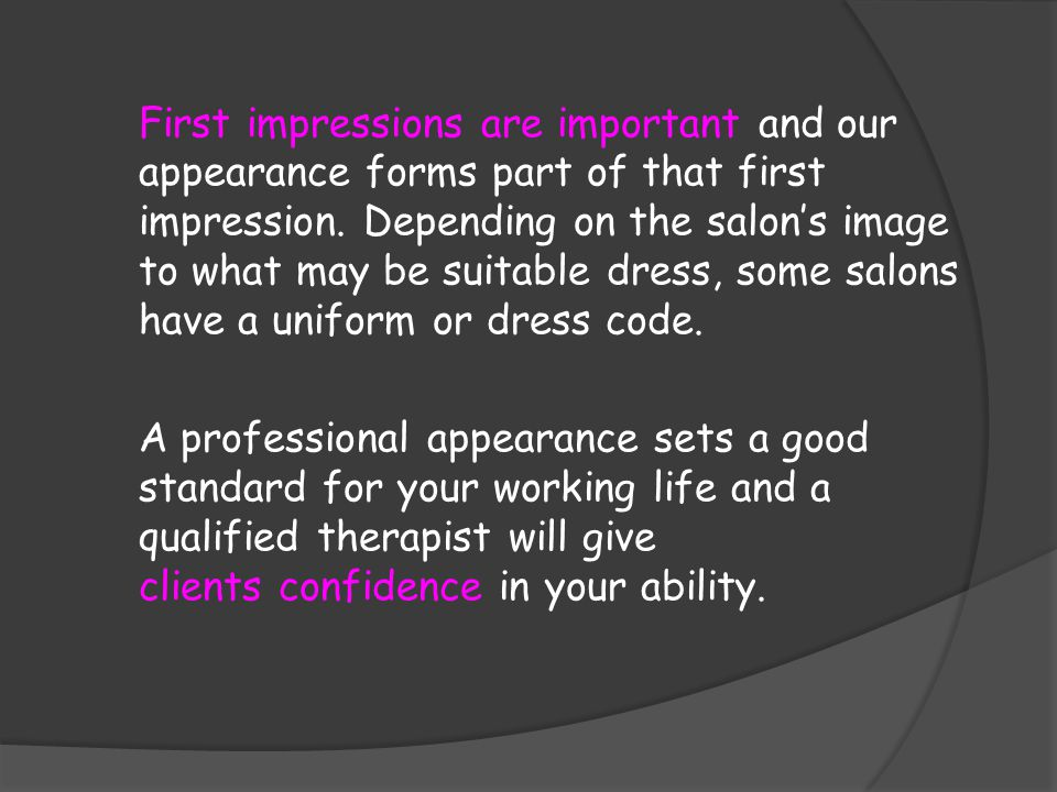 First impressions are important and our appearance forms part of that first impression. Depending on the salon's image to what may be suitable dress, some salons have a uniform or dress code.
