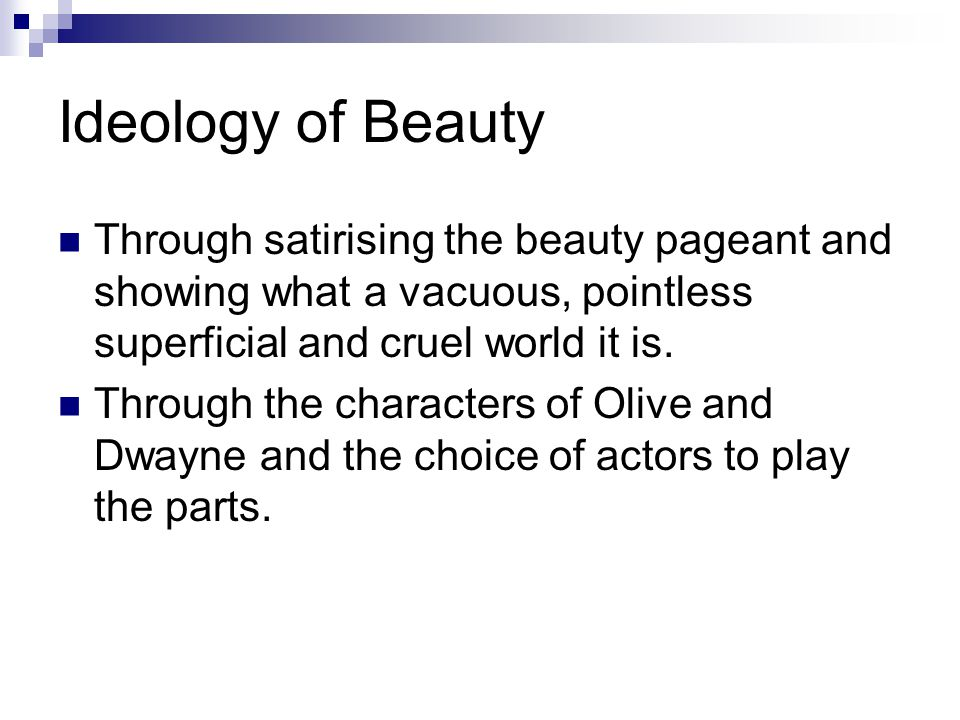 Ideology of Beauty Through satirising the beauty pageant and showing what a vacuous, pointless superficial and cruel world it is.