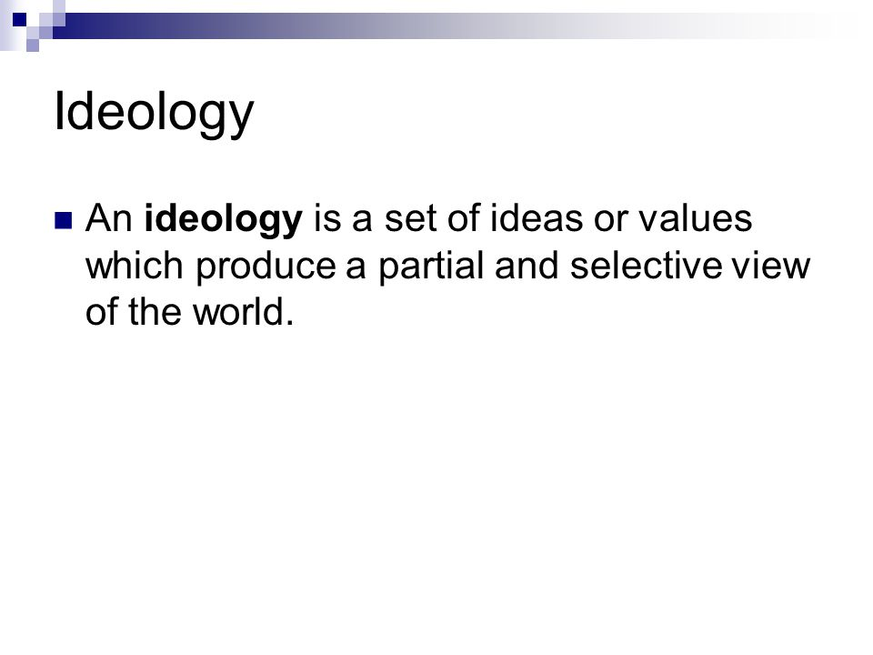 Ideology An ideology is a set of ideas or values which produce a partial and selective view of the world.