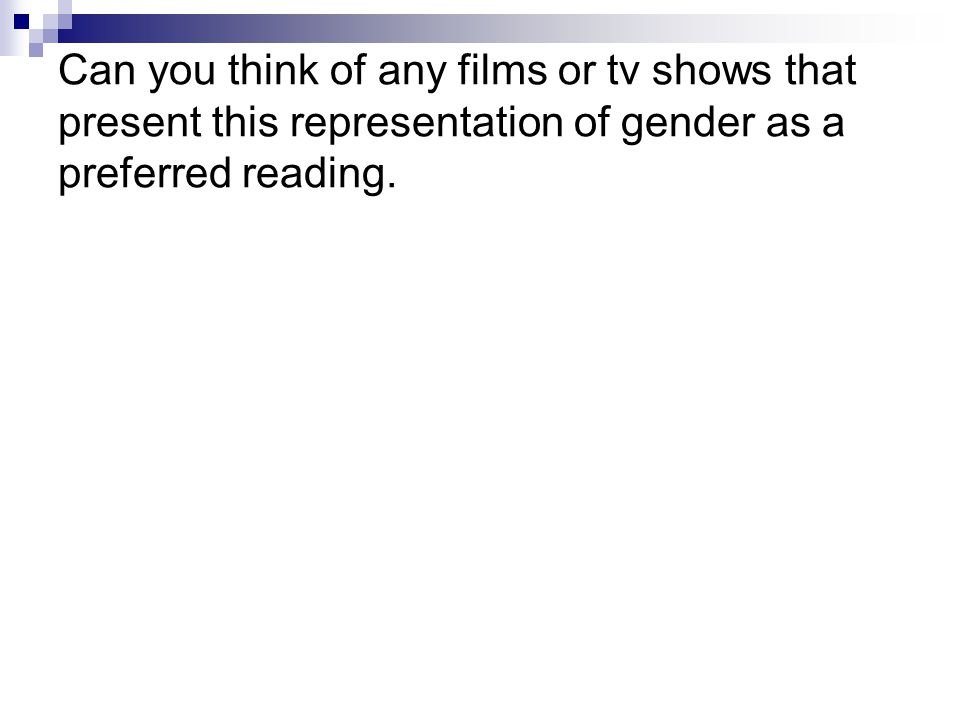 Can you think of any films or tv shows that present this representation of gender as a preferred reading.