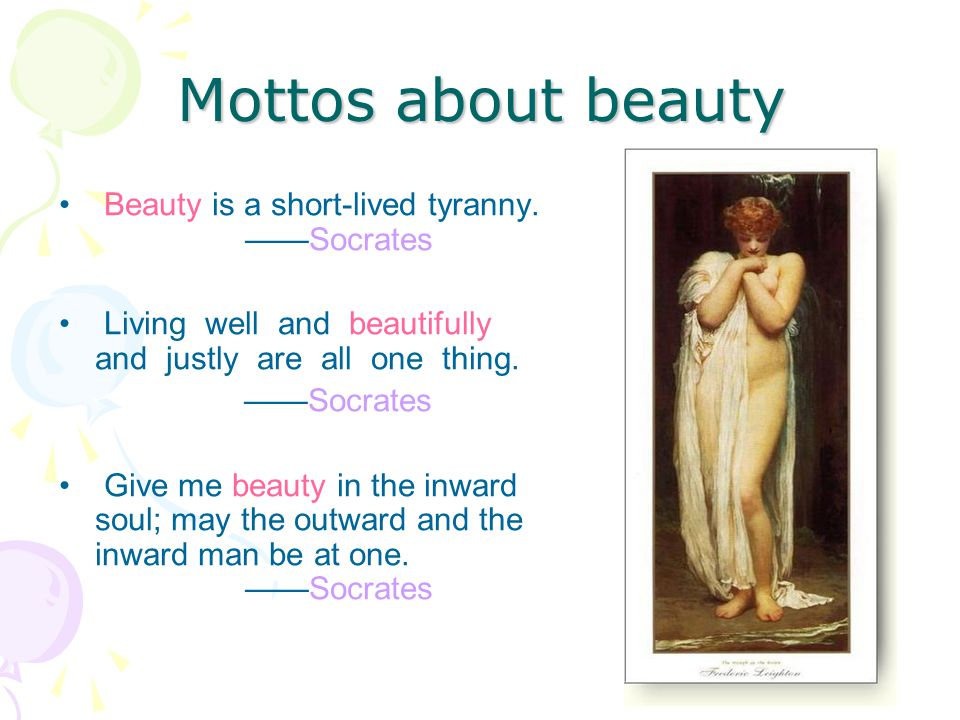Mottos about beauty Beauty is a short-lived tyranny. ——Socrates