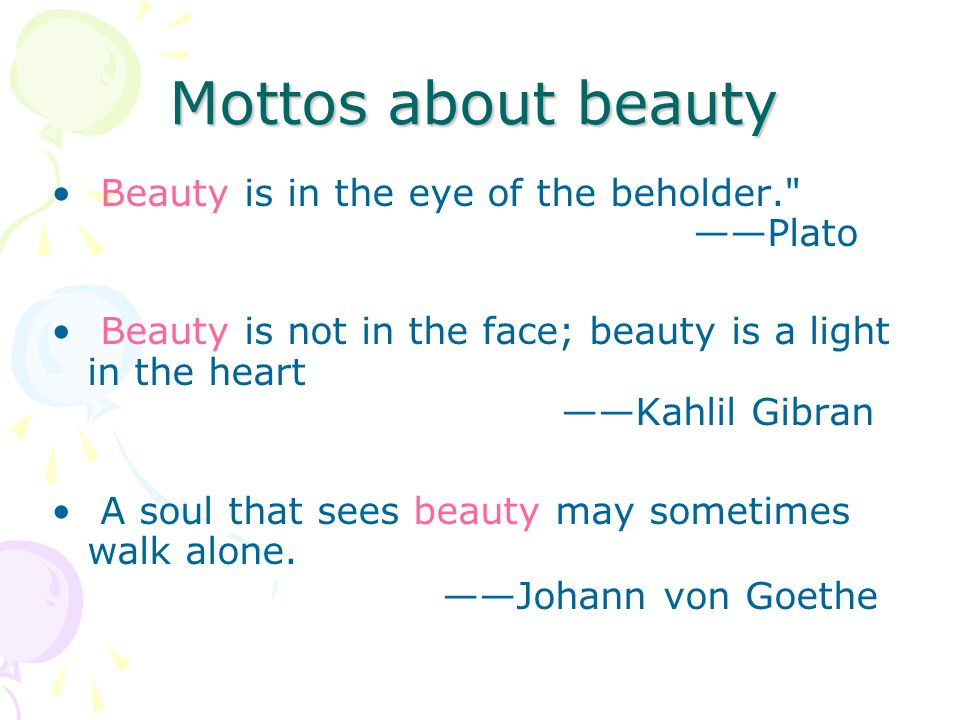 Mottos about beauty Beauty is in the eye of the beholder. ——Plato