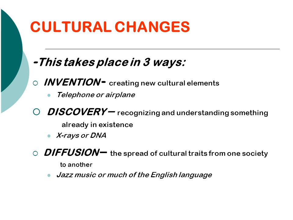 CULTURAL CHANGES -This takes place in 3 ways: