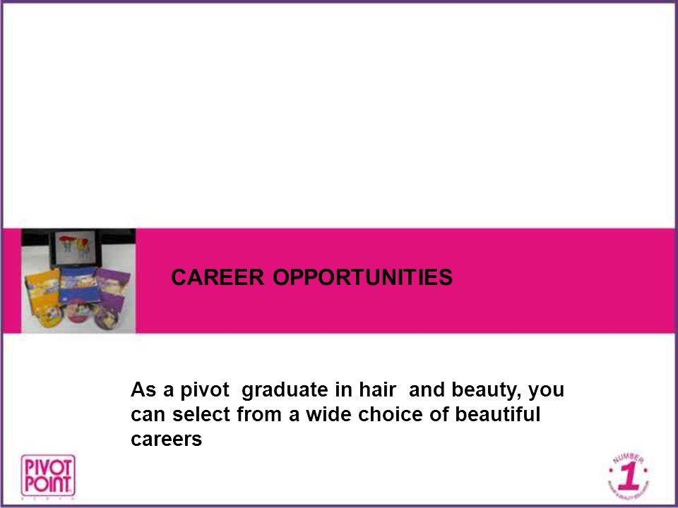 CAREER OPPORTUNITIES As a pivot graduate in hair and beauty, you can select from a wide choice of beautiful careers.