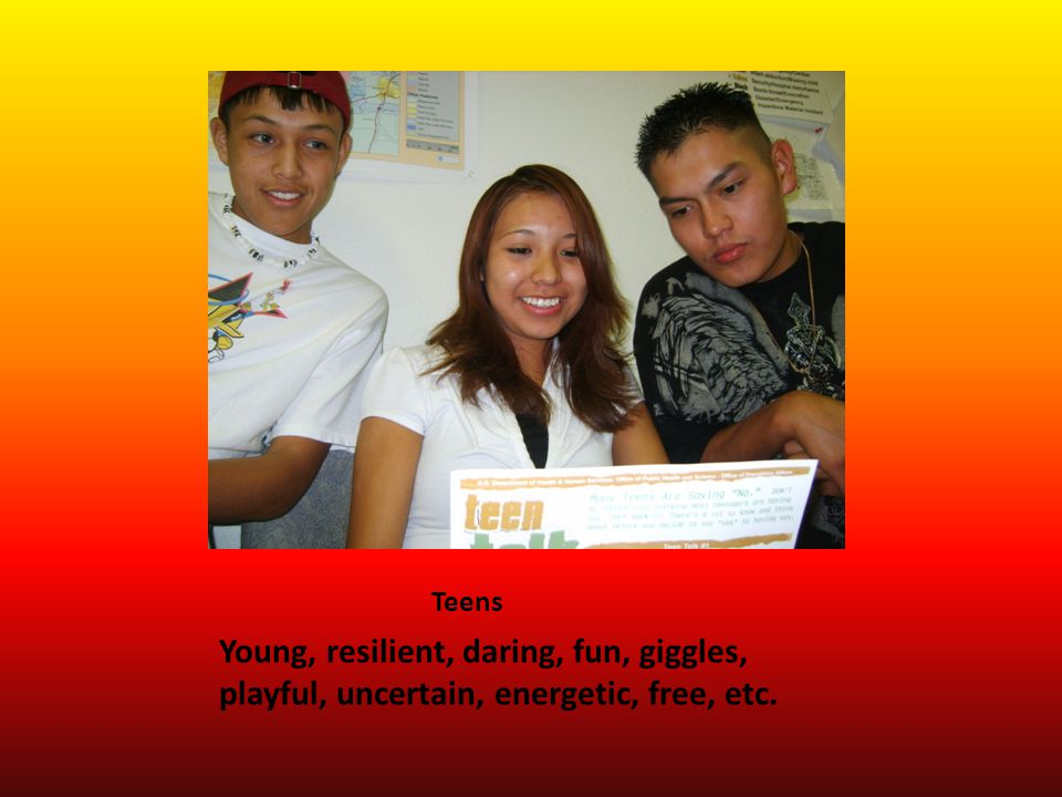 Teens Young, resilient, daring, fun, giggles, playful, uncertain, energetic, free, etc.