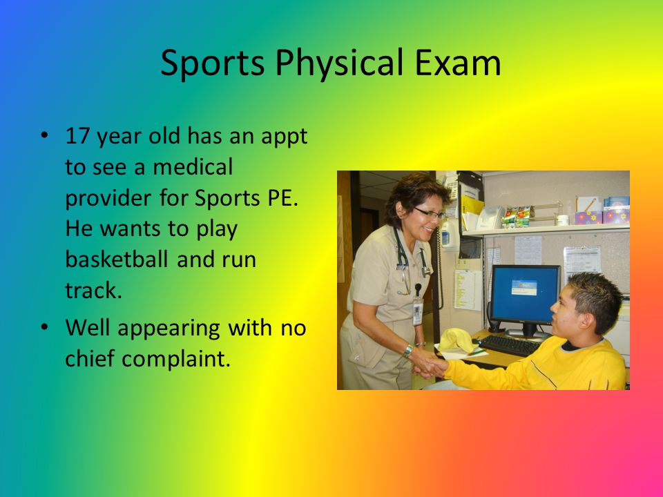 Sports Physical Exam 17 year old has an appt to see a medical provider for Sports PE. He wants to play basketball and run track.