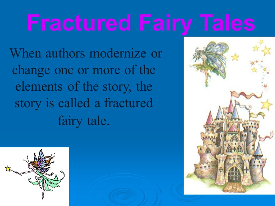 Fractured Fairy Tales When authors modernize or change one or more of the elements of the story, the story is called a fractured fairy tale.