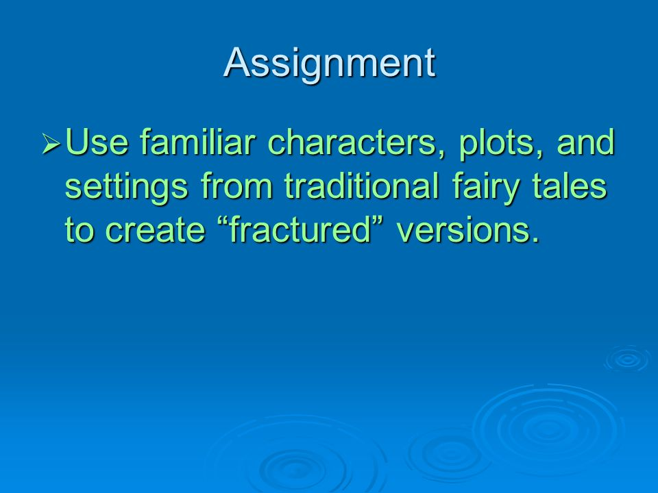 Assignment Use familiar characters, plots, and settings from traditional fairy tales to create fractured versions.