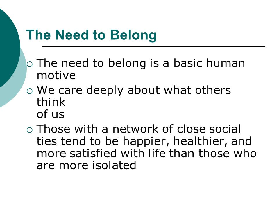 The Need to Belong The need to belong is a basic human motive