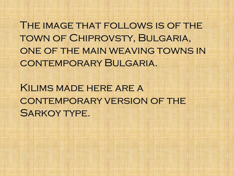 The image that follows is of the town of Chiprovsty, Bulgaria, one of the main weaving towns in contemporary Bulgaria.
